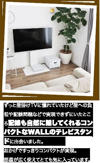 ずっと壁掛けTVに憧れていたけど壁への負担や配線問題などで実現できずにいたところ配線も自然に隠してくれるコンパクトなWALLのテレビスタンドに出会いました。おかげですっきりコンパクトが実現。部屋が広く使えてとても気に入っています。