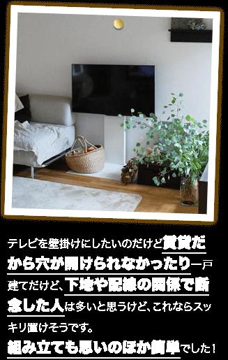 テレビを壁掛けにしたいのだけど賃貸だから穴が開けられなかったり一戸建てだけど、下地や配線の関係で断念した人は多いと思うけど、これならスッキリ置けそうです。組み立ても思いのほか簡単でした!